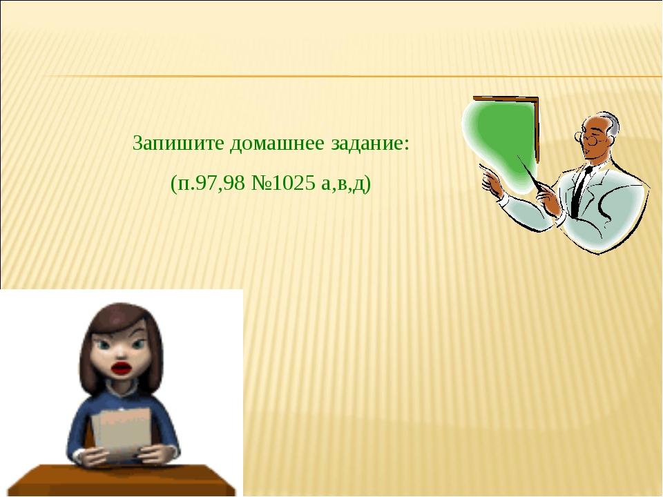 Запишите домашнее задание: (п.97,98 №1025 а,в,д)