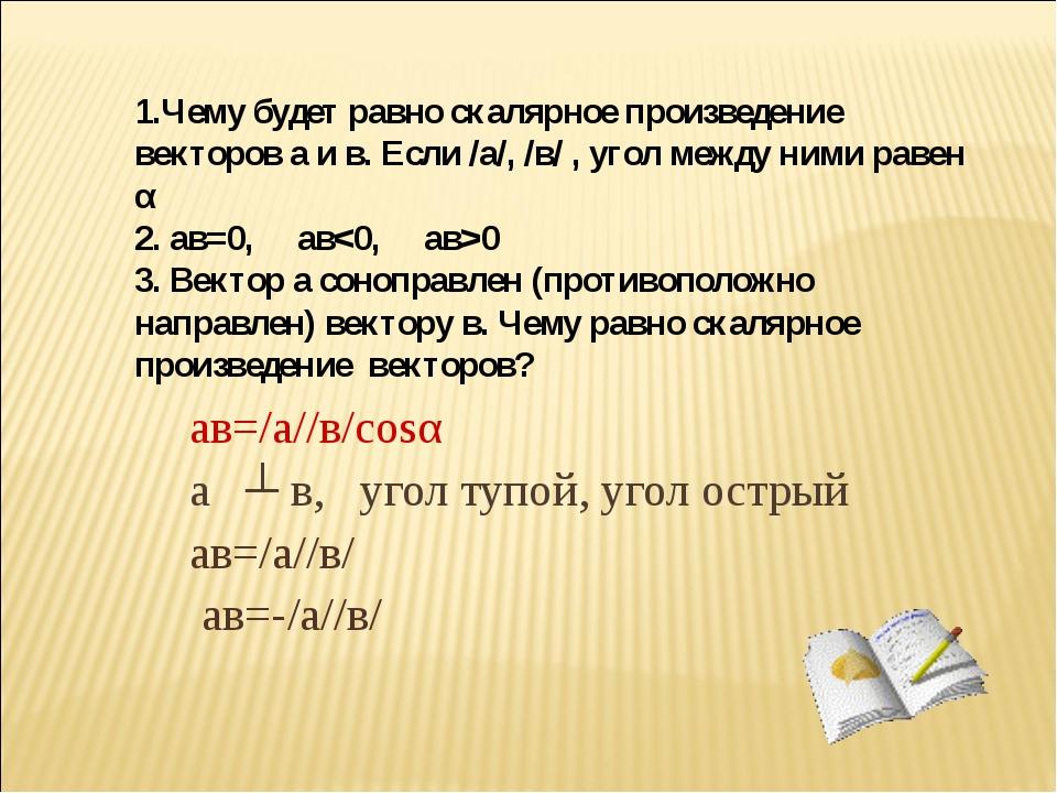 ав=/а//в/соsα а ┴ в, угол тупой, угол острый ав=/а//в/ ав=-/а//в/ 1.Чему буде...