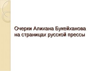 Очерки Алихана Букейханова на страницах русской прессы