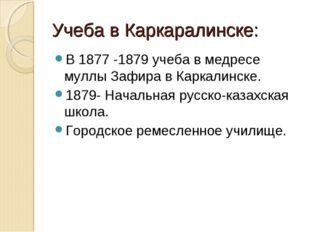 Учеба в Каркаралинске: В 1877 -1879 учеба в медресе муллы Зафира в Каркалинск