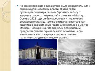 Но его нахождение в Казахстане было нежелательным и опасным для Советской вла