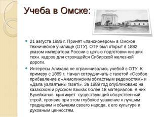 Учеба в Омске: 21 августа 1886 г. Принят «пансионером» в Омское техническое у
