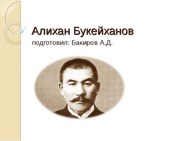 Алихан Букейханов подготовил: Бакиров А.Д.