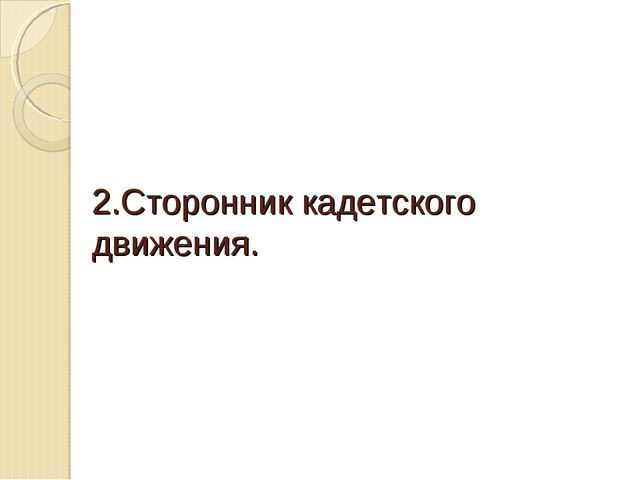 2.Сторонник кадетского движения.