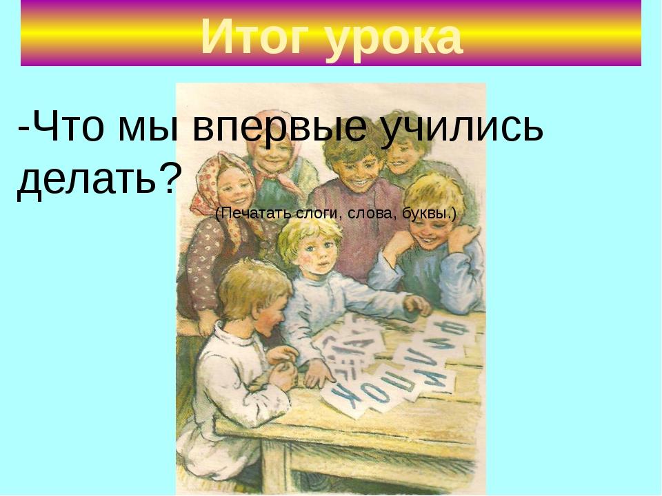 Итог урока -Что мы впервые учились делать? (Печатать слоги, слова, буквы.)
