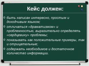 Кейс должен: быть написан интересно, простым и доходчивым языком; отличаться