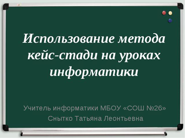 Использование метода кейс-стади на уроках информатики Учитель информатики МБО...