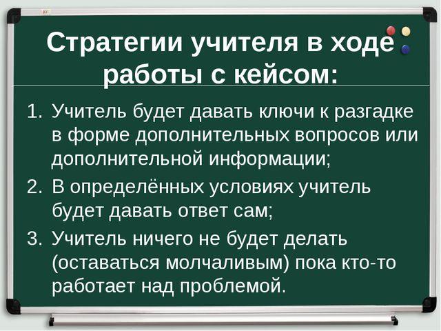 Стратегии учителя в ходе работы с кейсом: Учитель будет давать ключи к разгад...