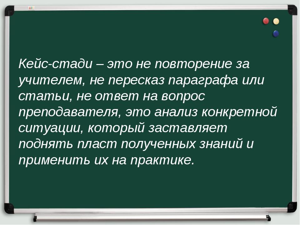 Кейс-стади – это не повторение за учителем, не пересказ параграфа или статьи,...