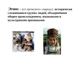 Этнос – (от греческого «народ») -исторически сложившаяся группа людей, объед