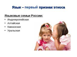 Язык – первый признак этноса Языковые семьи России: Индоевропейская Алтайская