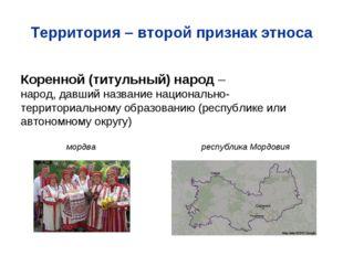 Территория – второй признак этноса Коренной (титульный) народ – народ, давший