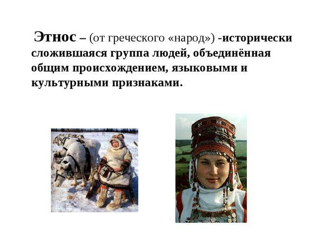 Этнос – (от греческого «народ») -исторически сложившаяся группа людей, объед...