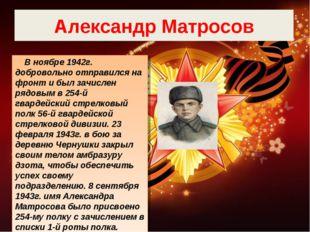 Александр Матросов В ноябре 1942г. добровольно отправился на фронт и был зачи