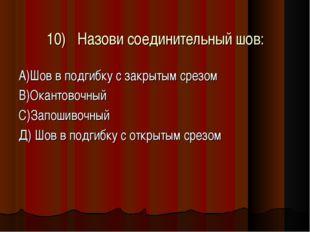 10)Назови соединительный шов: А)Шов в подгибку с закрытым срезом В)Окантовоч
