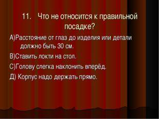 11.Что не относится к правильной посадке? А)Расстояние от глаз до изделия ил