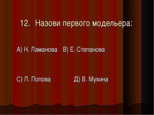 12.Назови первого модельера: А) Н. ЛамановаВ) Е. Степанова С) Л. Попова Д)