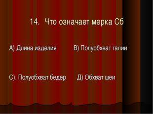 14.Что означает мерка Сб А) Длина изделия В) Полуобхват талии С). Полуобхва