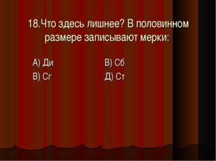 18.Что здесь лишнее? В половинном размере записывают мерки: А) Ди В) Сб В) С