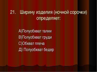 21.Ширину изделия (ночной сорочки) определяет: А)Полуобхват талии В)Полуобхв