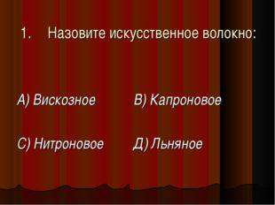 1.Назовите искусственное волокно: А) Вискозное  В) Капроновое С) Нитроновое