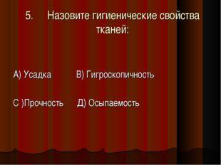 5.Назовите гигиенические свойства тканей: А) Усадка В) Гигроскопичность С )П
