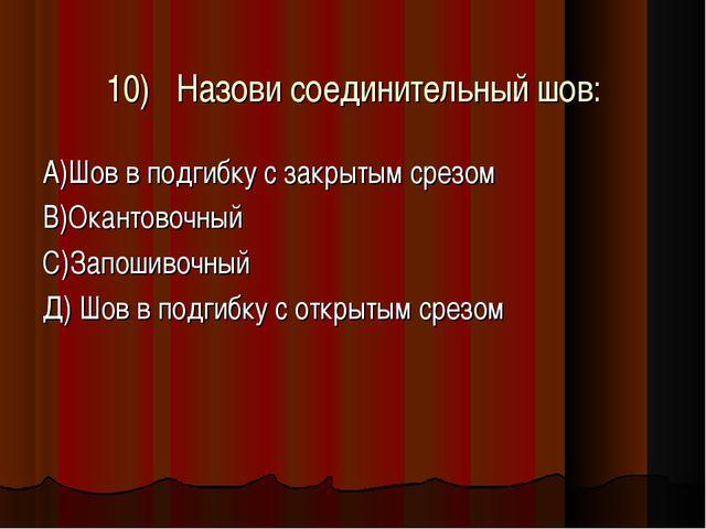 10)Назови соединительный шов: А)Шов в подгибку с закрытым срезом В)Окантовоч...
