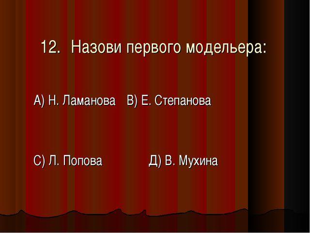12.Назови первого модельера: А) Н. ЛамановаВ) Е. Степанова С) Л. Попова Д)...