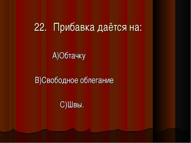 22.Прибавка даётся на: А)Обтачку В)Свободное облегание С)Швы.