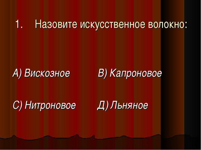 1.Назовите искусственное волокно: А) Вискозное  В) Капроновое С) Нитроновое...