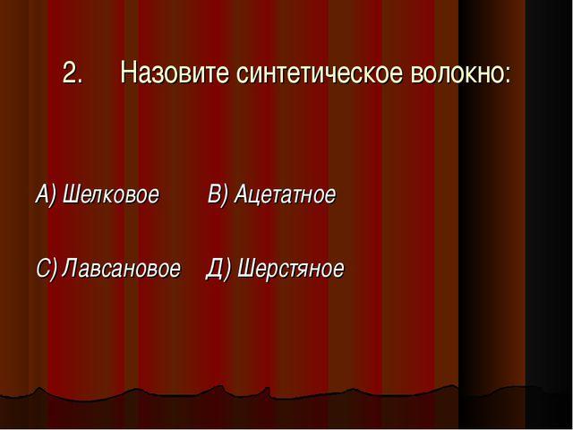 2.Назовите синтетическое волокно: А) Шелковое В) Ацетатное С) Лавсановое Д...