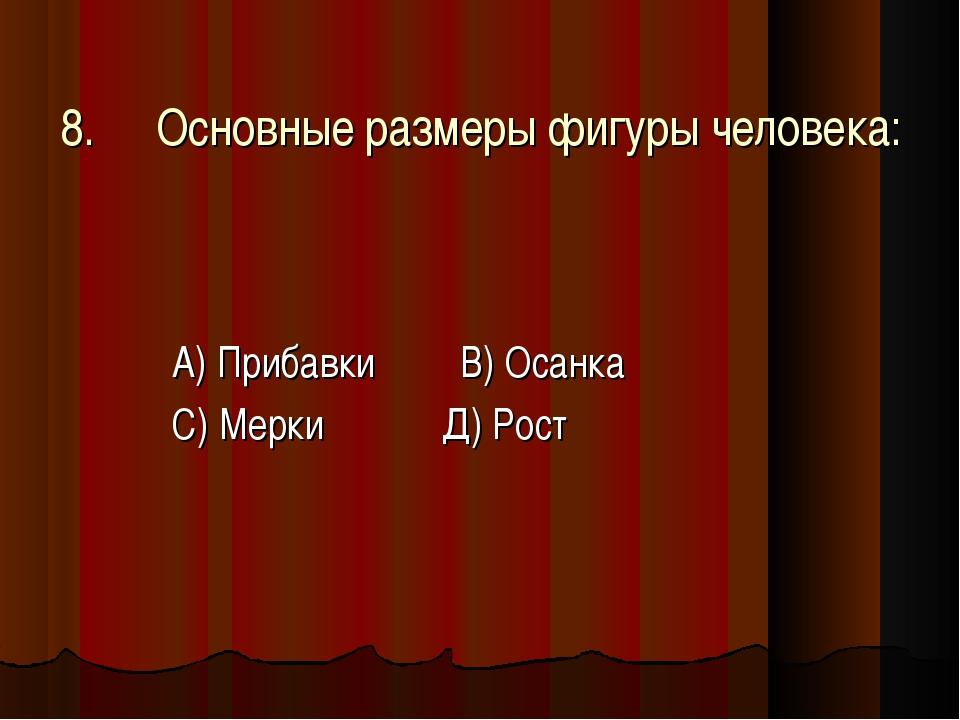 8.Основные размеры фигуры человека: А) Прибавки В) Осанка С) Мерки Д) Рост
