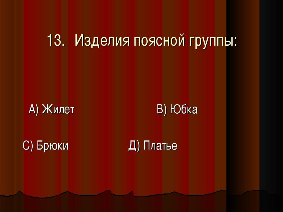 13.Изделия поясной группы: А) Жилет В) Юбка С) Брюки Д) Платье