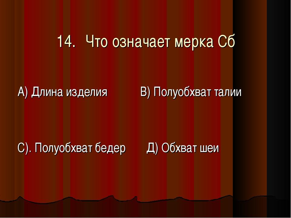 14.Что означает мерка Сб А) Длина изделия В) Полуобхват талии С). Полуобхва...