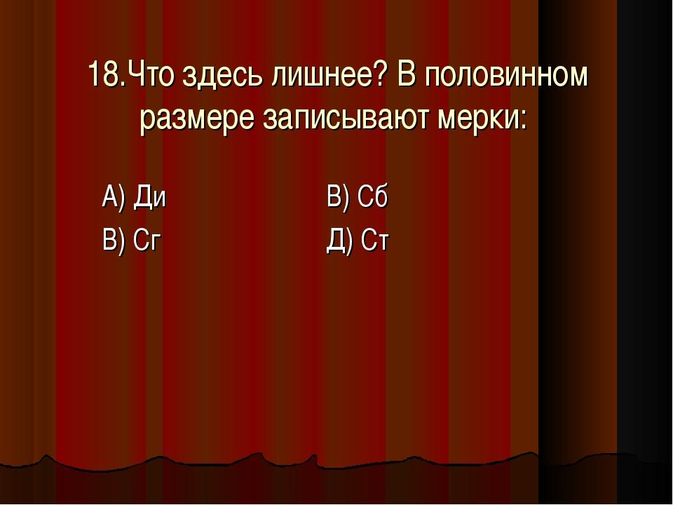 18.Что здесь лишнее? В половинном размере записывают мерки: А) Ди В) Сб В) С...