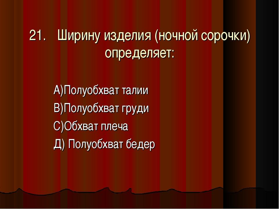 21.Ширину изделия (ночной сорочки) определяет: А)Полуобхват талии В)Полуобхв...