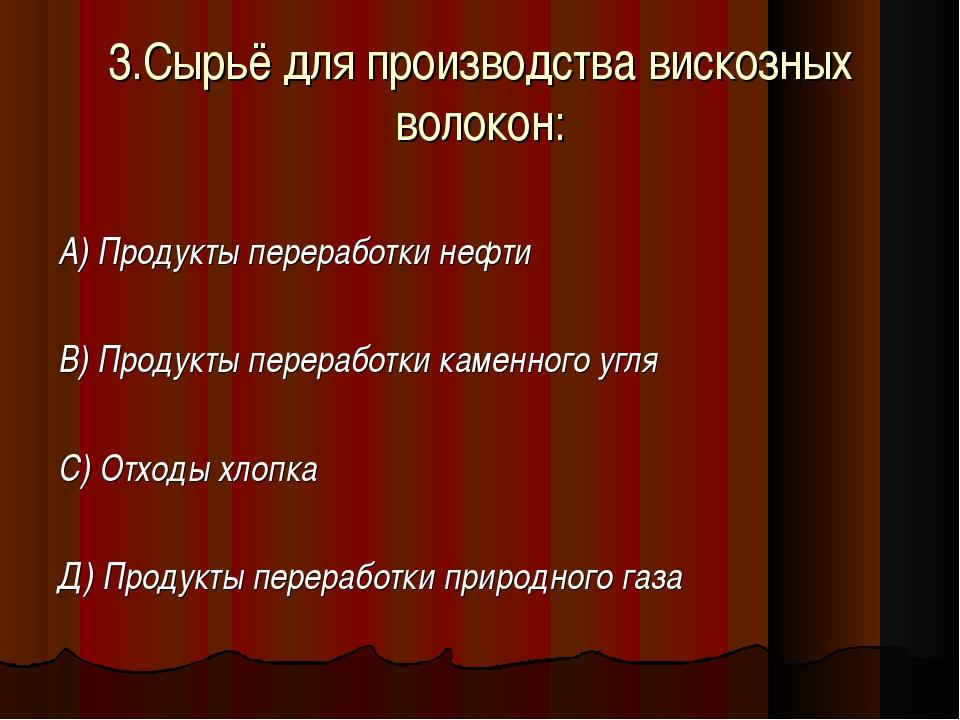 3.Сырьё для производства вискозных волокон: А) Продукты переработки нефти В)...
