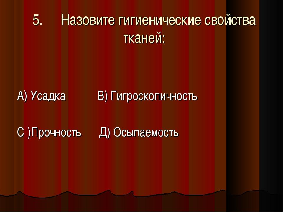 5.Назовите гигиенические свойства тканей: А) Усадка В) Гигроскопичность С )П...