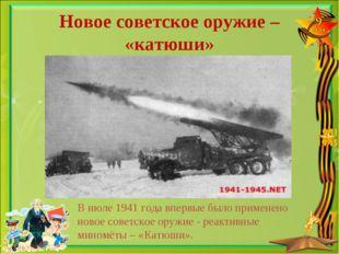 Новое советское оружие – «катюши» В июле 1941 года впервые было применено нов