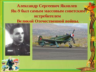 Александр Сергеевич Яковлев Як-9 был самым массовым советским истребителем Ве