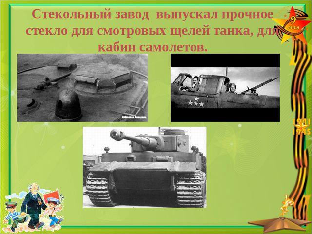 Стекольный завод выпускал прочное стекло для смотровых щелей танка, для кабин...