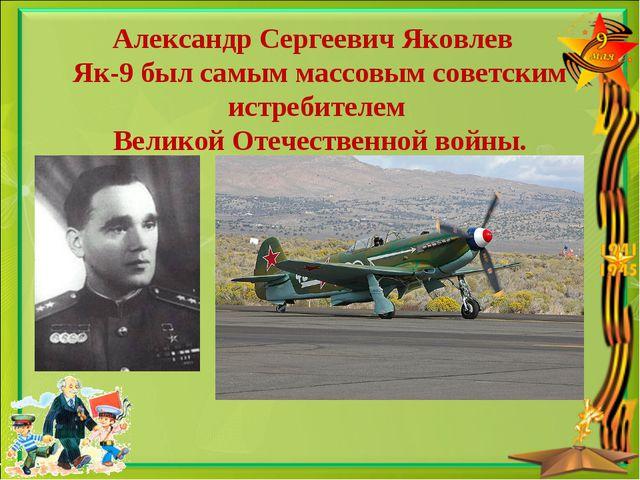 Александр Сергеевич Яковлев Як-9 был самым массовым советским истребителем Ве...