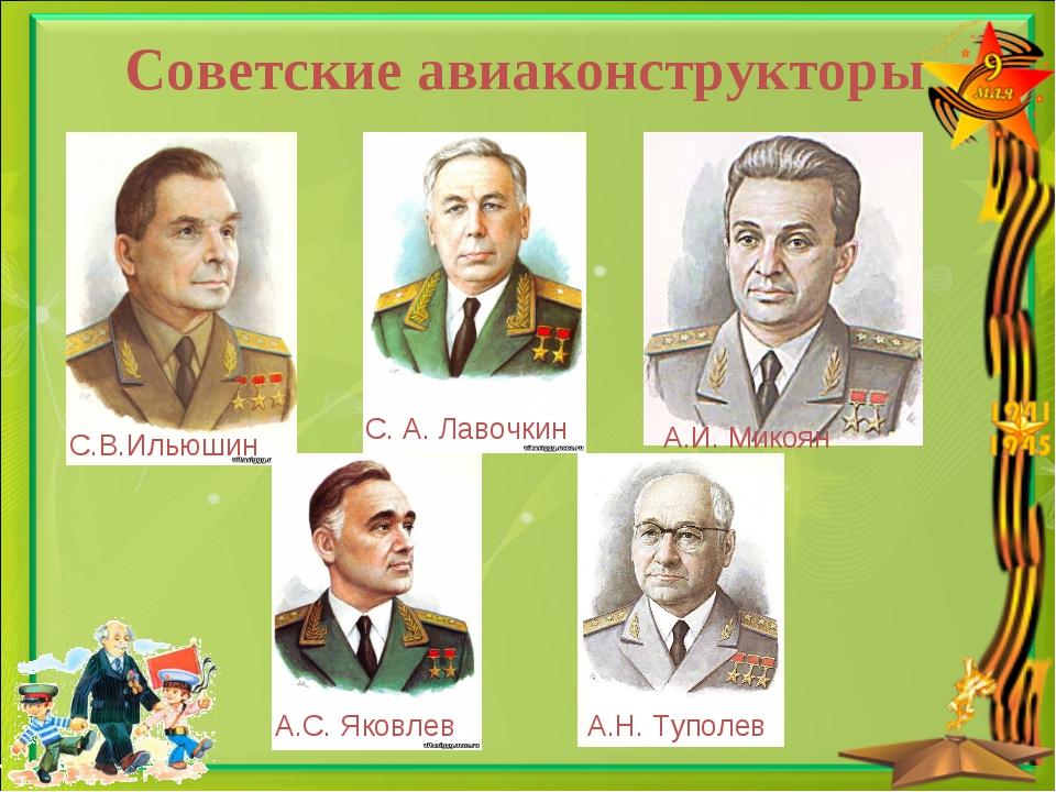 Советские авиаконструкторы С.В.Ильюшин С. А. Лавочкин А.И. Микоян А.Н. Туполе...