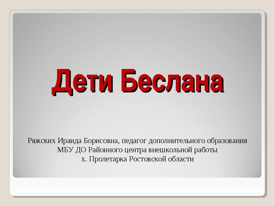 Дети Беслана Ряжских Ираида Борисовна, педагог дополнительного образования МБ...