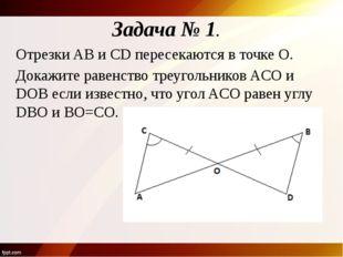Задача № 1. Отрезки AB и CD пересекаются в точке O. Докажите равенство треуго