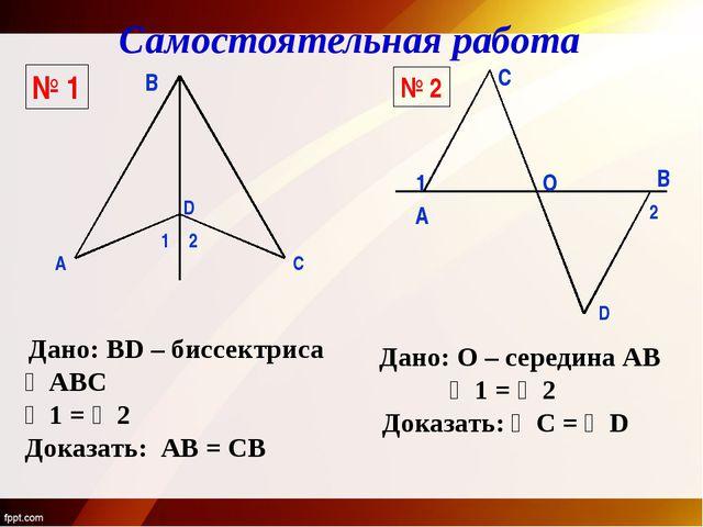 № 1 № 2 B А C D 1 2 Дано: BD – биссектриса ∠АВС ∠1 = ∠2 Доказать: АВ = СВ А B...