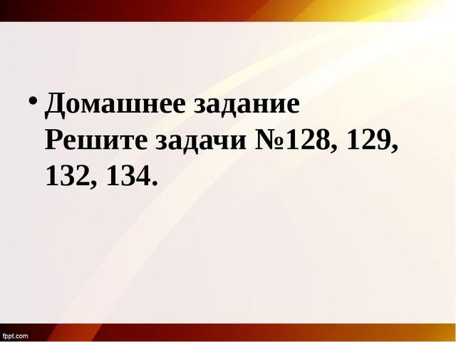 Домашнее задание Решите задачи №128, 129, 132, 134.