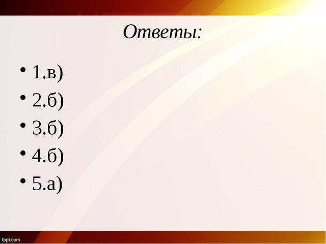 Ответы: 1.в) 2.б) 3.б) 4.б) 5.а)