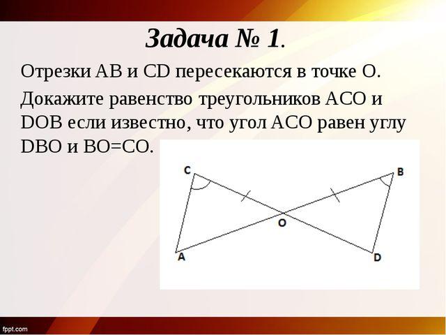 Задача № 1. Отрезки AB и CD пересекаются в точке O. Докажите равенство треуго...