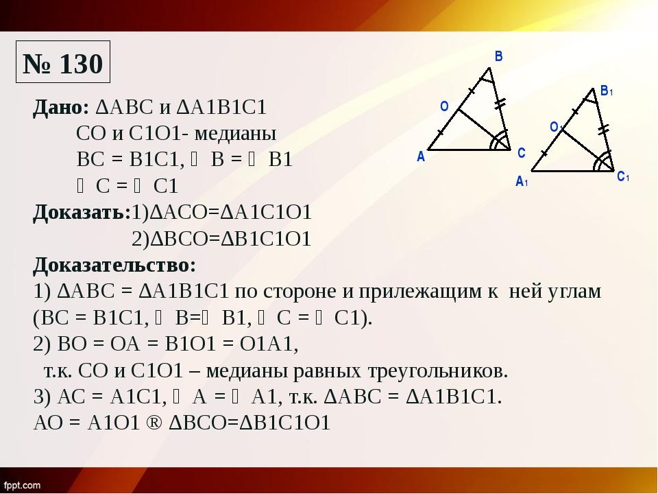 № 130 А1 А В С О О1 В1 С1 Дано: ∆АВС и ∆А1В1С1 СО и С1О1- медианы ВС = В1С1,...
